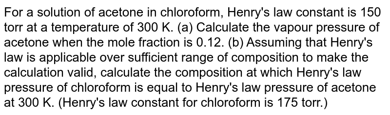 For a solution of acetone in chloroform, Henry's law constant is 150 torr at a temperature of 300 K. (a) Calculate the vapour pressure of acetone when the mole fraction is 0.12. (b) Assuming that Henry's law is applicable over sufficient range of composition to make the calculation valid, calculate the composition at which Henry's law pressure of chloroform is equal to Henry's law pressure of acetone at 300 K. (Henry's law constant for chloroform is 175 torr.)