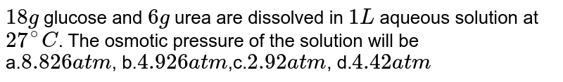 `18 g` glucose and `6 g` urea are dissolved in `1 L` aqueous solution at `27^(@)C`. The osmotic pressure of the solution will be <br> a.`8.826  atm`, b.`4.926 atm`,c.`2.92 atm`, d.`4.42 atm`