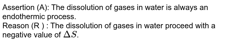 Assertion (A): The dissolution of gases in water is always an endothermic process. <br> Reason (R ) : The dissolution of gases in water proceed with a negative value of `DeltaS`.