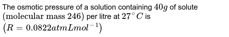 """The osmotic pressure of a solution containing `40 g` of solute `(""""molecular mass 246"""")` per litre at `27^(@)C` is `(R=0.0822 atm L mol^(-1))`"""