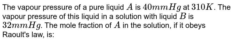 The vapour pressure of a pure liquid `A` is `40 mm Hg` at `310 K`. The vapour pressure of this liquid in a solution with liquid `B` is `32 mm Hg`. The mole fraction of `A` in the solution, if it obeys Raoult's law, is: