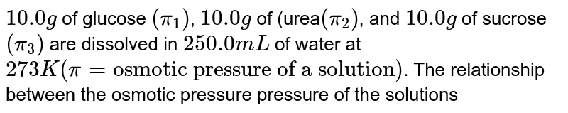 """`10.0 g` of glucose `(pi_(1))`, `10.0 g` of (urea`(pi_(2))`, and `10.0 g` of sucrose `(pi_(3))` are dissolved in `250.0 mL` of water at `273 K (pi= """"osmotic pressure of a solution"""")`. The relationship between the osmotic pressure pressure of the solutions is"""