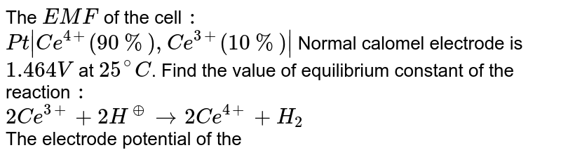 The `EMF` of the cell `:`  <br> `Pt|Ce^(4+)(90%),Ce^(3+)(10%)|`  Normal calomel electrode is `1.464 V` at `25^(@)C`. Find the value of equilibrium constant of the reaction `:` <br> `2Ce^(3+)+2H^(o+) rarr 2Ce^(4+)+H_(2)` <br> The electrode potential of the normal calomel electrode is `+0.28V`.