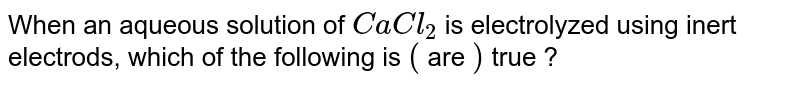 When an aqueous solution of `CaCl_(2)` is electrolyzed using inert electrods, which of the following is `(` are `)` true ?