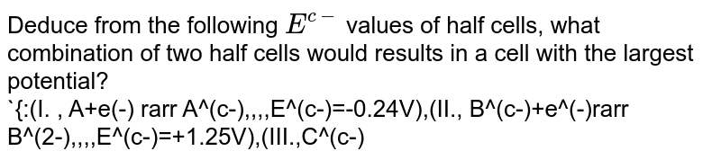 Deduce from the following `E^(c-)` values of half cells, what combination of two half cells would results in a cell with the largest potential? <br> `{:(I. , A+e(-) rarr A^(c-),,,,E^(c-)=-0.24V),(II., B^(c-)+e^(-)rarr B^(2-),,,,E^(c-)=+1.25V),(III.,C^(c-)+2e^(-) rarr C^(3-),,,,E^(c-)=-1.25V),(IV. , D+2e^(c-)rarr D^(2-),,,, E^(c-)=+0.68V):}`