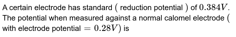 A certain electrode has standard `(` reduction potential `)` of `0.384 V`. The potential when measured against a normal calomel electrode `(` with electrode potential`=0.28V)` is