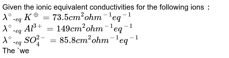 Given the ionic equivalent conductivities for the following ions `:`  <br> `lambda^(@)._(eq)K^(o+)=73.5cm^(2)ohm^(-1)eq^(-1)` <br> `lambda^(@)._(eq)Al^(3+)=149cm^(2)ohm^(-1)eq^(-1)` <br> `lambda^(@)._(eq)SO_(4)^(2-)=85.8cm^(2)ohm^(-1)eq^(-1)` <br> The `wedge_(eq)^(@)` for potash alum `(K_(2)SO_(4).Al_(2)(SO_(4))_(3).24H_(2)O)` is `:`