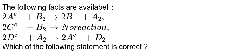 The following facts are availabel `:` <br> `2A^(c-)+B_(2) rarr 2B^(-)+A_(2),` <br> `2C^(c-)+B_(2) rarr No reaction, `<br> `2D^(c-)+A_(2) rarr 2A^(c-)+D_(2)` <br> Which of the following statement is correct ?