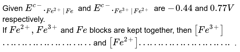 Given `E^(c-)._(Fe^(2+) Fe)` and `E^(c-)._(Fe^(3+) Fe^(2+))` are `-0.44` and `0.77V` respectively. <br> If `Fe^(2+),Fe^(3+)` and `Fe` blocks are kept together, then `[Fe^(3+)]` `……………………` and `[Fe^(2+)]…………………….`   .