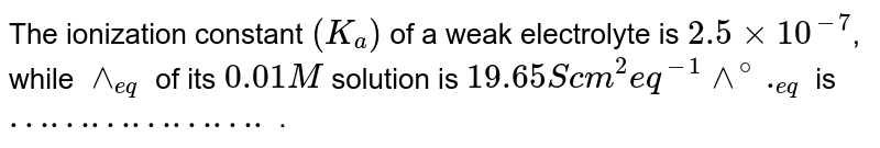 The ionization constant `(K_(a))` of a weak electrolyte is `2.5xx10^(-7)`, while `wedge_(eq)` of its `0.01M` solution is `19.65S cm^(2) eq^(-1)wedge^(@)._(eq)` is `……………….` .