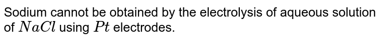 Sodium cannot be obtained by the electrolysis of aqueous solution of `NaCl` using `Pt` electrodes.