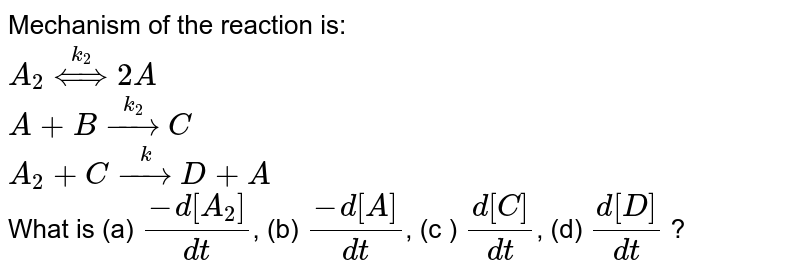 Mechanism of the reaction is: <br> `A_(2) overset(k_(2))hArr 2A`  <br> `A + B overset(k_(2))rarr C` <br> `A_(2) + C overset(k)rarr D + A` <br> What is (a) `(-d[A_(2)])/(dt)`, (b) `(-d[A])/(dt)`, (c ) `(d[C])/(d t)`, (d) `(d[D])/(dt)` ?