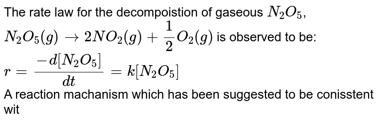 """The rate law for the decompoistion of gaseous `N_(2)O_(5)`, <br> `N_(2)O_(5)(g) rarr 2NO_(2)(g) + (1)/(2)O_(2)(g)` is observed to be: <br> `r = (-d[N_(2)O_(5)])/(dt) = k[N_(2)O_(5)]` <br> A reaction machanism which has been suggested to be  conisstent with this rate law is <br>  `N_(2)O_(5)(g) overset(k_(eq))hArr NO_(2)(g)+NO_(3)(g)  (""""fast equilibrium"""")`   <br> `NO_(2) (g) + NO_(3)(g) overset(k_(1))rarr NO_(2)(g) + NO(g) + O_(2)(g)`  (slow) <br> `NO(g) + NO_(3)(g) overset(k_(2))rarr 2NO_(2)(g)`  (fast)"""