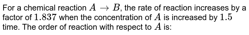 For a chemical reaction `A rarr B`, the rate of reaction increases by a factor of `1.837` when the concentration of `A` is increased by `1.5` time. The order of reaction with respect to `A` is: