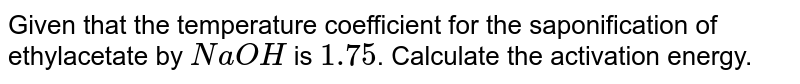 Given that the temperature coefficient for the saponification of ethylacetate by `NaOH` is `1.75`. Calculate the activation energy.