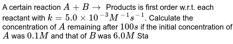 A certain reaction `A + B rarr` Products is first order w.r.t. each reactant with `k = 5.0 xx 10^(-3) M^(-1) s^(-1)`. Calculate the concentration of `A` remaining after `100s` if the initial concentration of `A` was `0.1 M` and that of `B` was `6.0 M` State any approximation made in obtaining your result.