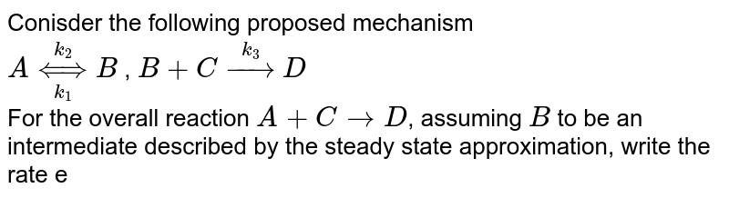 Conisder the following proposed mechanism <br>  `A underset(k_(1))overset(k_(2))hArr B`  , `B+C overset(k_(3))rarrD` <br> For the overall reaction `A+CrarrD`, assuming `B` to be an intermediate described by the steady state approximation, write the rate expresison for `[A]`.