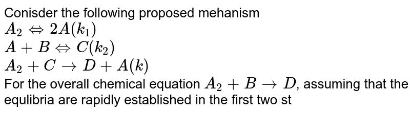 Conisder the following proposed mehanism <br> `A_(2) hArr 2A (k_(1))` <br> `A+B hArr C(k_(2))` <br> `A_(2) + C rarr D + A (k)`  <br> For the overall chemical equation `A_(2)+BrarrD`,  assuming that the equlibria are rapidly established in the first two steps, write the rated expresison for `[D]`.