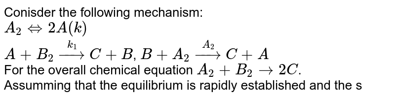 Conisder the following mechanism: <br> `A_(2) hArr 2A (k)` <br> `A+B_(2)overset(k_(1))rarrC+B`, `B+A_(2)overset(A_(2))rarrC+A` <br> For the overall chemical equation `A_(2)+B_(2)rarr2C`. <br> Assumming that the equilibrium is rapidly established and the steady approximation is valid for `[B]`, write the rate expresison for `[C]`.