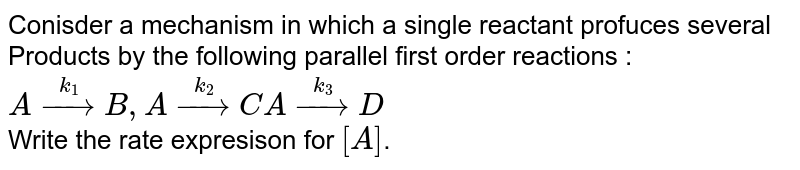 Conisder a mechanism in which a single reactant profuces several Products by the following parallel first order reactions : <br> `A overset(k_(1))rarrB, A overset(k_(2))rarrC A overset(k_(3))rarrD` <br> Write the rate expresison for `[A]`.