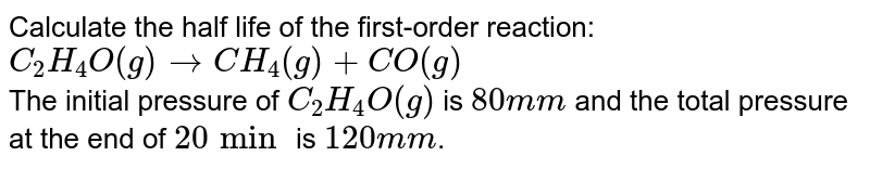Calculate the half life of the first-order reaction: <br> `C_(2)H_(4)O(g) rarr CH_(4)(g)+CO(g)` <br> The initial pressure of `C_(2)H_(4)O(g)` is `80 mm` and the total pressure at the end of `20 min` is `120 mm`.