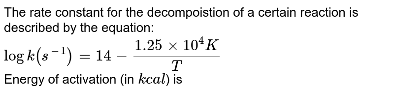 The rate constant for the decompoistion of a certain reaction is described by the equation: <br> `log k(s^(-1)) = 14 - (1.25 xx 10^(4) K)/(T)` <br> Energy of activation (in `kcal`) is