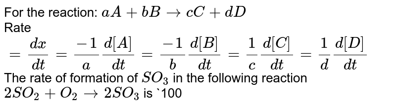 For the reaction: `aA + bB rarr cC+dD` <br> Rate `= (dx)/(dt) = (-1)/(a)(d[A])/(dt) = (-1)/(b)(d[B])/(dt) = (1)/( c)(d[C])/(dt) = (1)/(d)(d[D])/(dt)`  <br> The rate of formation of `SO_(3)` in the following reaction `2SO_(2) + O_(2) rarr 2SO_(3)` is `100 g min^(-1)`. Hence the rate of disappearance of `O_(2)` is