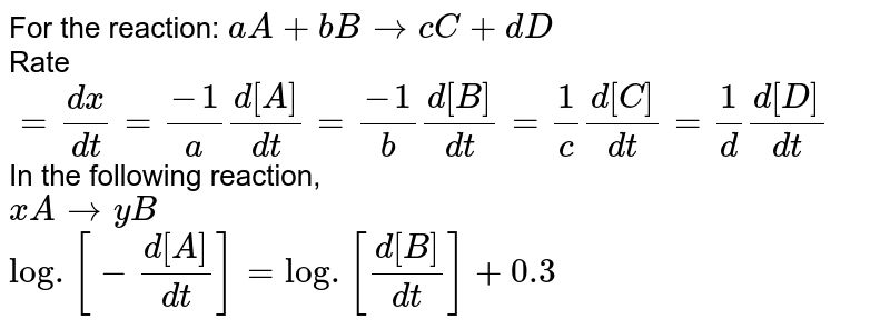 For the reaction: `aA + bB rarr cC+dD` <br> Rate `= (dx)/(dt) = (-1)/(a)(d[A])/(dt) = (-1)/(b)(d[B])/(dt) = (1)/( c)(d[C])/(dt) = (1)/(d)(d[D])/(dt)` <br> In the following reaction, <br> `xA rarr yB` <br> `log.[-(d[A])/(dt)] = log.[(d[B])/(dt)] + 0.3` <br> where negative isgn indicates rate of disappearance of the reactant. Thus, `x:y` is: