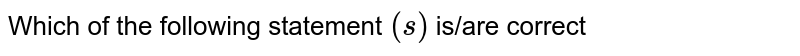 Which of the following statement `(s)` is/are correct