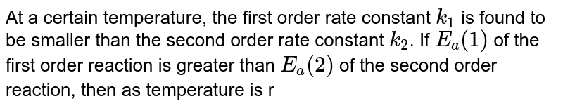 At a certain temperature, the first order rate constant `k_(1)` is found to be smaller than the second order rate constant `k_(2)`. If `E_(a)(1)` of the first order reaction is greater than `E_(a)(2)` of the second order reaction, then as temperature is raised:
