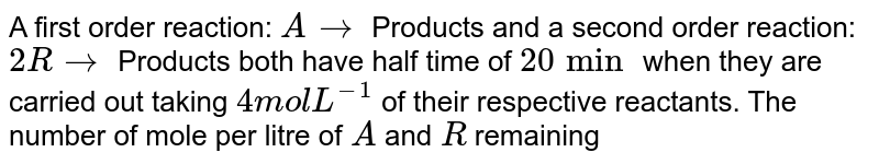 A first order reaction: `A rarr` Products and a second order reaction: `2R rarr` Products both have half time of `20 min` when they are carried out taking `4 mol L^(-1)` of their respective reactants. The number of mole per litre of `A` and `R` remaining unreacted after`60 min` form the start of the reaction, respectively, will be