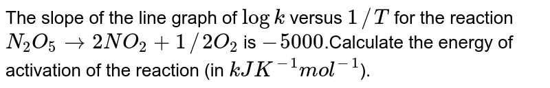 The slope of the line graph of `log k` versus `1//T` for the reaction `N_(2)O_(5) rarr2NO_(2) + 1//2O_(2)` is `-5000`.Calculate the energy of activation of the reaction (in `kJ K^(-1) mol^(-1)`).