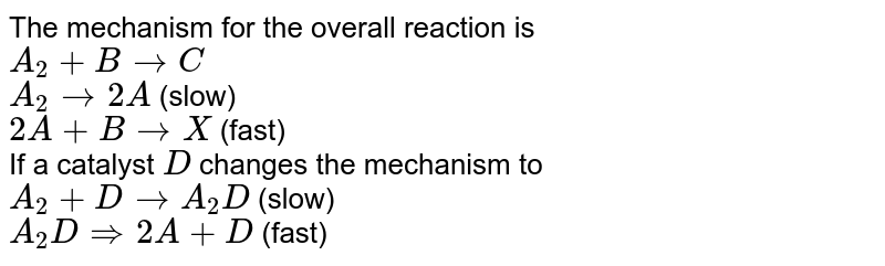 The mechanism for the overall reaction is <br> `A_(2) + B rarr C`   <br> `A_(2) rarr 2A`    (slow) <br> `2A + B rarr X`    (fast) <br> If a catalyst `D` changes the mechanism to <br> `A_(2) + D rarr A_(2) D`    (slow) <br> `A_(2) D rArr 2A+D`    (fast) <br> `2A  +B rarr  C`   (fast) <br> Which is the rate expresison for the reaction with and without a catalyst ?