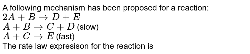 A following mechanism has been proposed for a reaction: <br> `2A+Brarr D+E`    <br> `A+B rarr C+D`   (slow) <br> `A+C rarr E`    (fast) <br> The rate law expresison for the reaction is