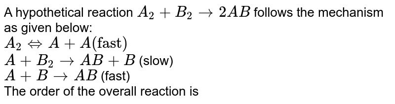 """A hypothetical reaction `A_(2) + B_(2) rarr 2AB` follows the mechanism as given below: <br> `A_(2) hArr A+A    (""""fast"""")`  <br> `A+B_(2) rarr AB+B`    (slow) <br> `A+B rarr AB`   (fast) <br> The order of the overall reaction is"""