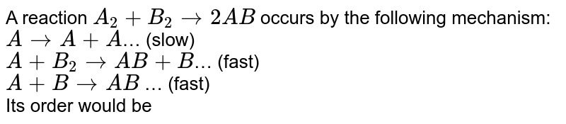 A reaction `A_(2)+B_(2)rarr 2AB` occurs by the following mechanism: <br> `Ararr A+A`… (slow) <br> `A+B_(2)rarr AB+B`… (fast) <br> `A+Brarr AB` … (fast) <br> Its order would be