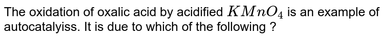 The oxidation of  oxalic acid by acidified `KMnO_(4)` is an example of autocatalyiss. It is due to which of the following ?