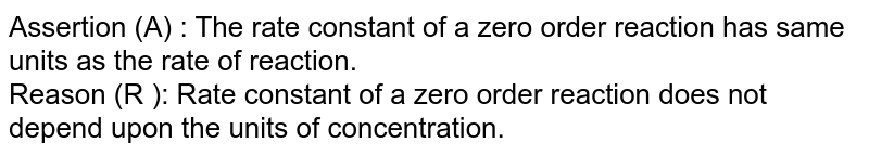 Assertion (A) : The rate constant of a zero order reaction has same units as the rate of reaction. <br> Reason (R ): Rate constant of a zero order reaction does not depend upon the units of concentration.