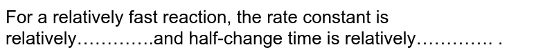 For a relatively fast reaction, the rate constant is relatively………….and half-change time is relatively…………. .
