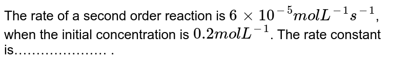 The rate of a second order reaction is `6 xx 10^(-5) mol L^(-1) s^(-1)`, when the initial concentration is `0.2 mol L^(-1)`. The rate constant is………………… .