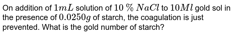 On addition of `1 mL` solution of `10% NaCl` to `10 Ml` gold sol in the presence of `0.0250 g` of starch, the coagulation is just prevented. What is the gold number of starch?