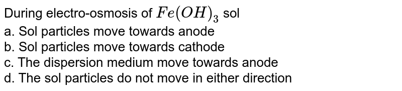 During electro-osmosis of `Fe(OH)_(3)` sol <br> a. Sol particles move towards anode <br> b. Sol particles move towards cathode <br> c. The dispersion medium move towards anode <br> d. The sol particles do not move in either direction