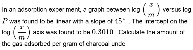 In an adsorption experiment, a graph between log `(x/m)` versus log `P` was found to be  linear with a slope of `45^(@)` . The intercept on the log `(x/m)` axis was found to be `0.3010` . Calculate the amount of the gas adsorbed per gram of charcoal  under a pressure of `0.5` atm` .