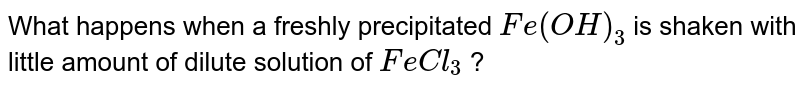 What happens when a freshly precipitated `Fe(OH)_(3)` is shaken with little amount of dilute solution of `FeCl_(3)` ?