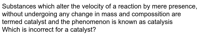 Substances which alter the velocity of a reaction by mere presence, without undergoing any change in mass and compossition are termed catalyst and the phenomenon is known as catalysis <br> Which is incorrect for a catalyst?