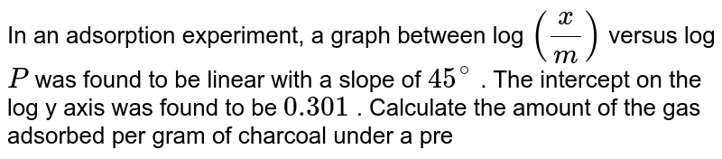 In an adsorption experiment, a graph between log `(x/m)` versus log `P` was found to be  linear with a slope of `45^(@)` . The intercept on the log y axis was found to be `0.301` . Calculate the amount of the gas adsorbed per gram of charcoal  under a pressure of `3.0` atm.