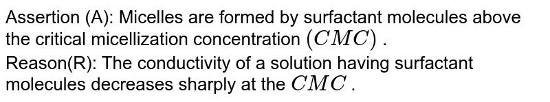 Assertion (A): Micelles are formed by surfactant molecules above the critical micellization concentration `(CMC)` .  <br> Reason(R): The conductivity of a solution having surfactant molecules decreases sharply at the `CMC` .