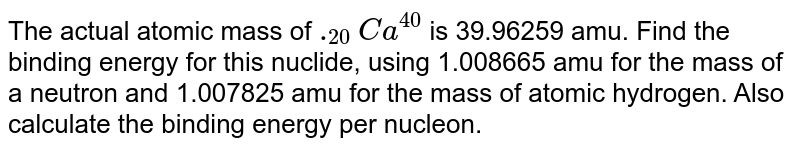 The actual atomic mass of `._(20)Ca^(40)` is 39.96259 amu. Find the binding energy for this nuclide, using 1.008665 amu for the mass of a neutron and 1.007825 amu for the mass of atomic hydrogen. Also calculate the binding energy per nucleon.