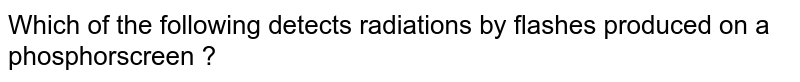 Which of the following detects radiations by flashes produced on a phosphorscreen ?