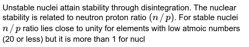 Unstable nuclei attain stability through disintegration. The nuclear stability is related to neutron proton ratio `(n//p)`. For stable nuclei `n//p` ratio lies close to unity for elements with low atmoic numbers (20 or less) but it is more than 1 for nuclei having higher atomic numbers. Nuclei having `n//p` ratio either very high or low undergo nuclear transformation. When `n//p` ratio is higher than required for stability, the nuclei have the tendency to emit `beta`-rays. while when `n//p` ratio is lower than required for stability, the nuclei either emits `alpha`-particles or a positron or capture `K`-electron. <br>